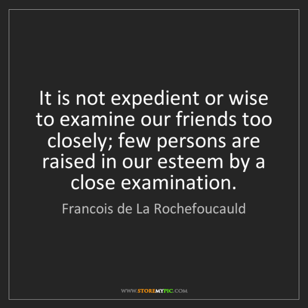 Francois de La Rochefoucauld: It is not expedient or wise to examine our friends too...