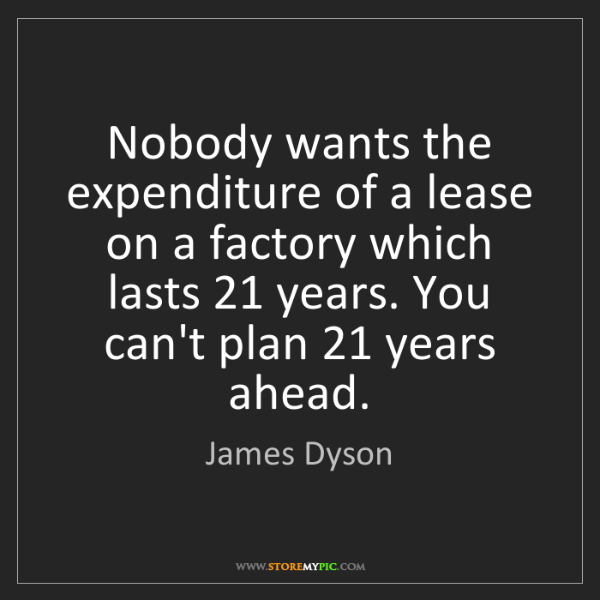 James Dyson: Nobody wants the expenditure of a lease on a factory...