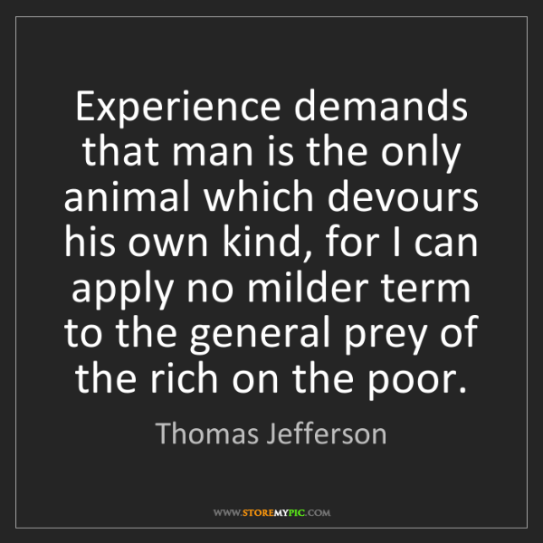 Thomas Jefferson: Experience demands that man is the only animal which...