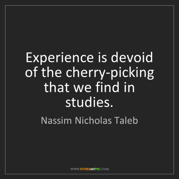 Nassim Nicholas Taleb: Experience is devoid of the cherry-picking that we find...