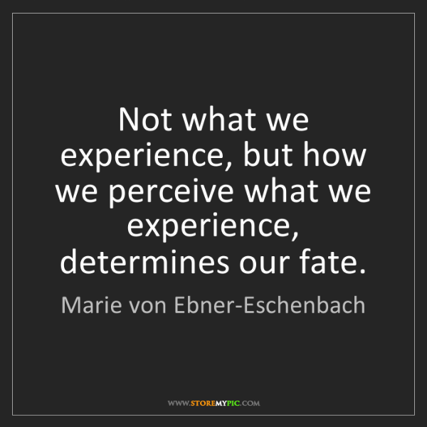 Marie von Ebner-Eschenbach: Not what we experience, but how we perceive what we experience,...
