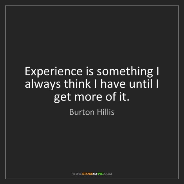 Burton Hillis: Experience is something I always think I have until I...