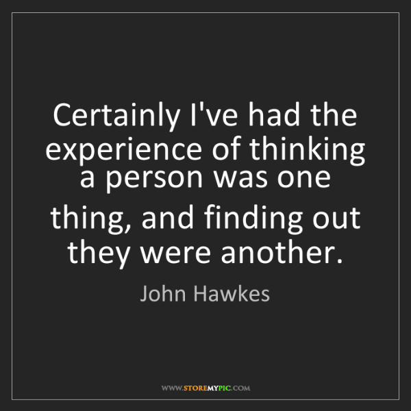 John Hawkes: Certainly I've had the experience of thinking a person...