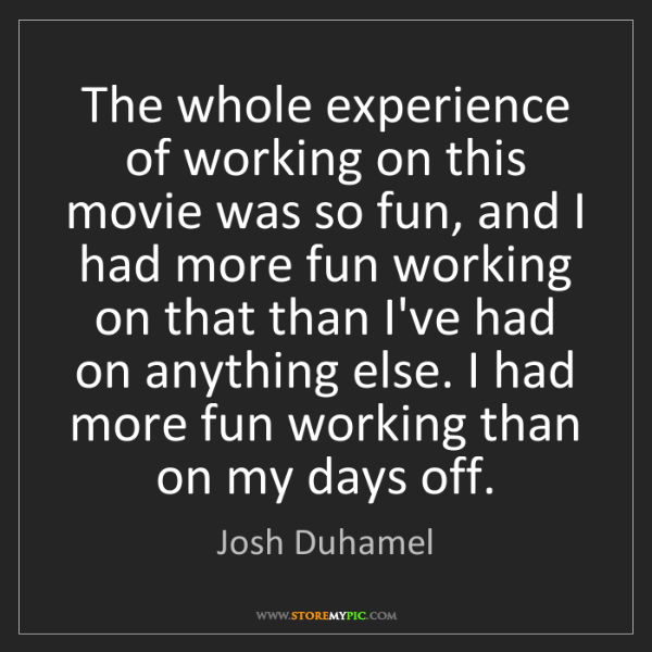 Josh Duhamel: The whole experience of working on this movie was so...