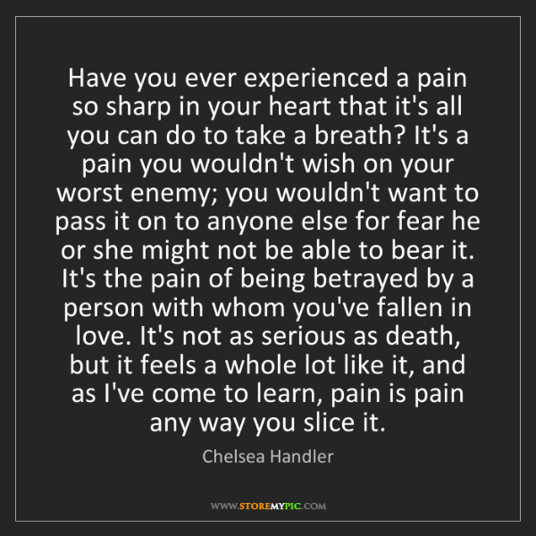 Chelsea Handler: Have you ever experienced a pain so sharp in your heart...