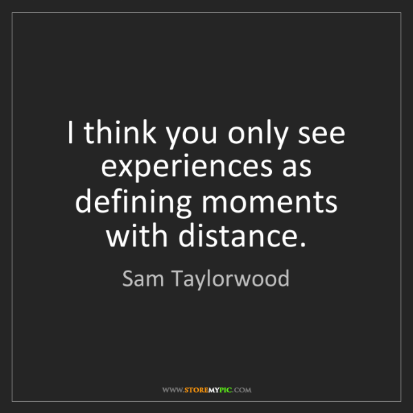 Sam Taylorwood: I think you only see experiences as defining moments...