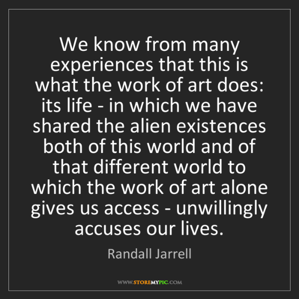 Randall Jarrell: We know from many experiences that this is what the work...