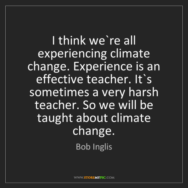 Bob Inglis: I think we`re all experiencing climate change. Experience...