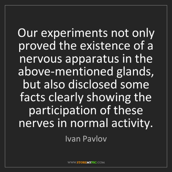 Ivan Pavlov: Our experiments not only proved the existence of a nervous...
