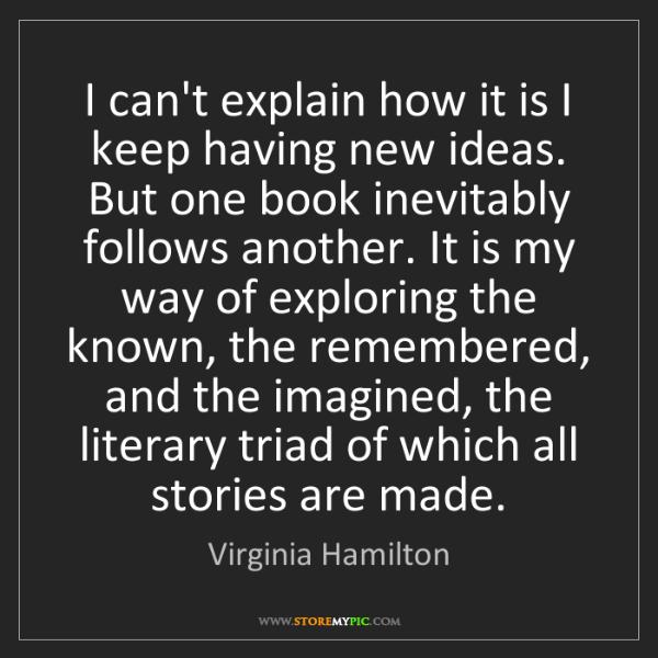 Virginia Hamilton: I can't explain how it is I keep having new ideas. But...