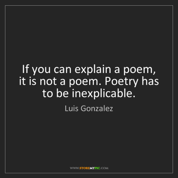 Luis Gonzalez: If you can explain a poem, it is not a poem. Poetry has...