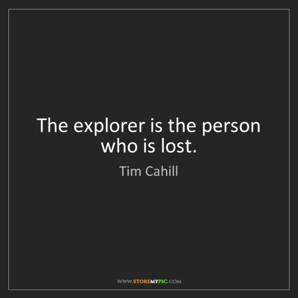 Tim Cahill: The explorer is the person who is lost.