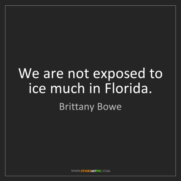 Brittany Bowe: We are not exposed to ice much in Florida.
