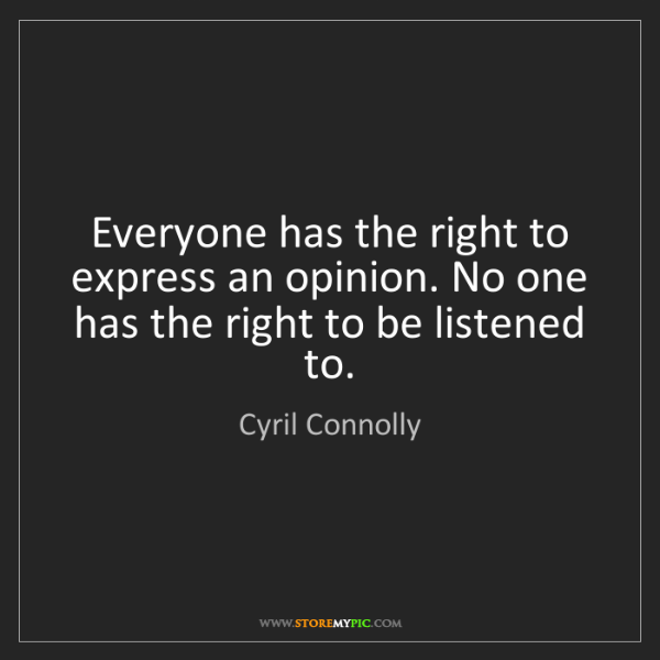 Cyril Connolly: Everyone has the right to express an opinion. No one...