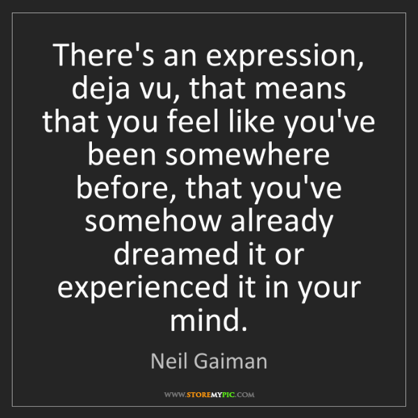 Neil Gaiman: There's an expression, deja vu, that means that you feel...