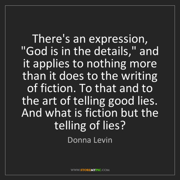 """Donna Levin: There's an expression, """"God is in the details,"""" and it..."""