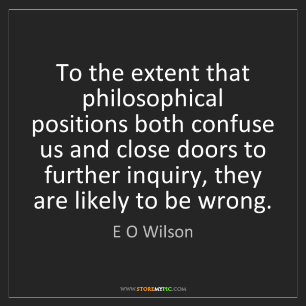 E O Wilson: To the extent that philosophical positions both confuse...