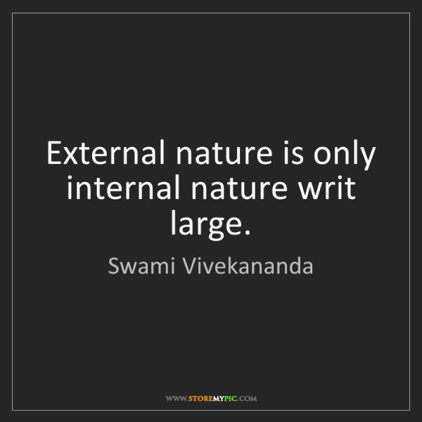 Swami Vivekananda: External nature is only internal nature writ large.