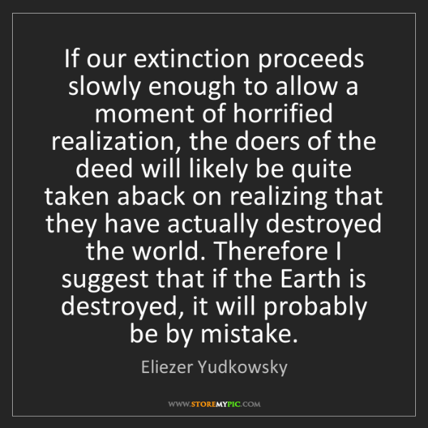 Eliezer Yudkowsky: If our extinction proceeds slowly enough to allow a moment...