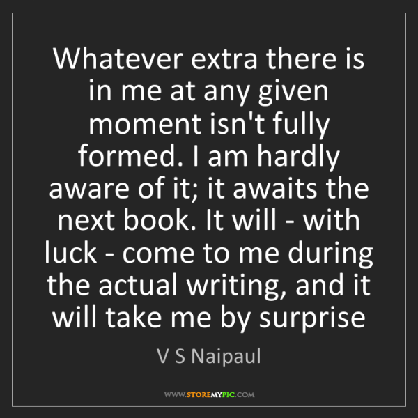 V S Naipaul: Whatever extra there is in me at any given moment isn't...