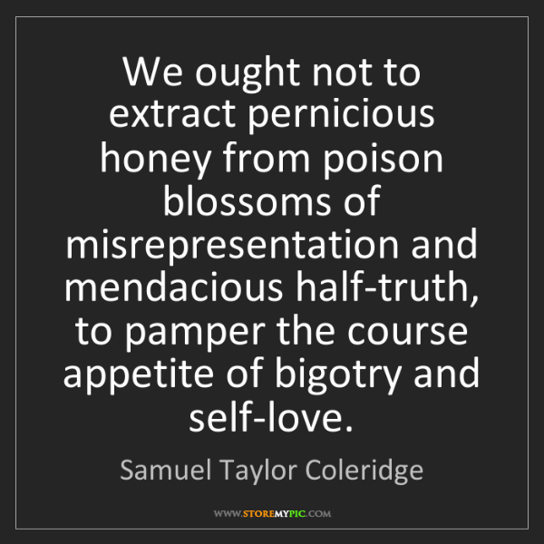Samuel Taylor Coleridge: We ought not to extract pernicious honey from poison...