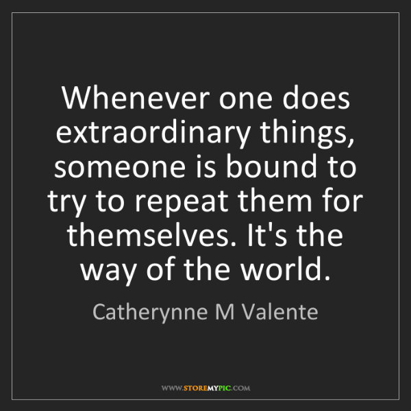 Catherynne M Valente: Whenever one does extraordinary things, someone is bound...