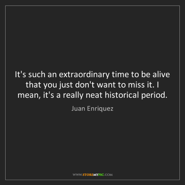 Juan Enriquez: It's such an extraordinary time to be alive that you...