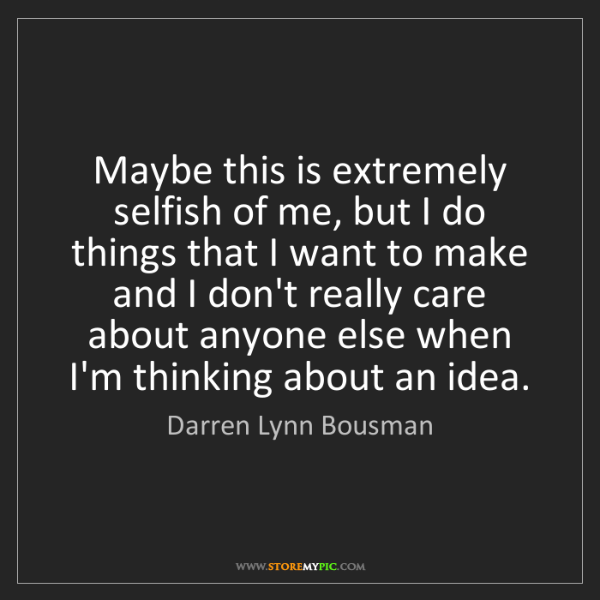 Darren Lynn Bousman: Maybe this is extremely selfish of me, but I do things...