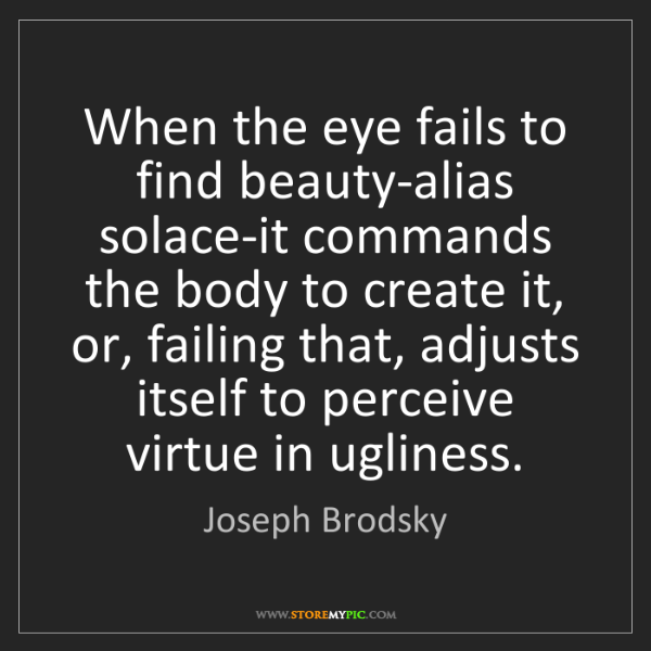 Joseph Brodsky: When the eye fails to find beauty-alias solace-it commands...