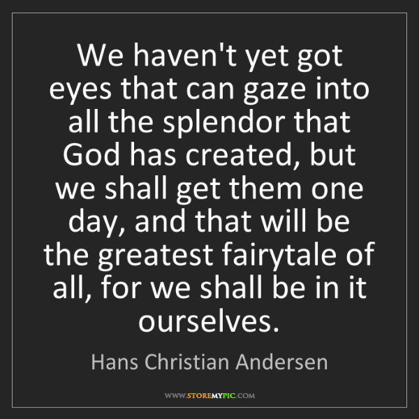 Hans Christian Andersen: We haven't yet got eyes that can gaze into all the splendor...