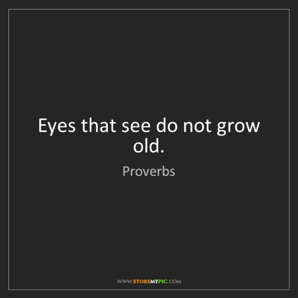 Proverbs: Eyes that see do not grow old.