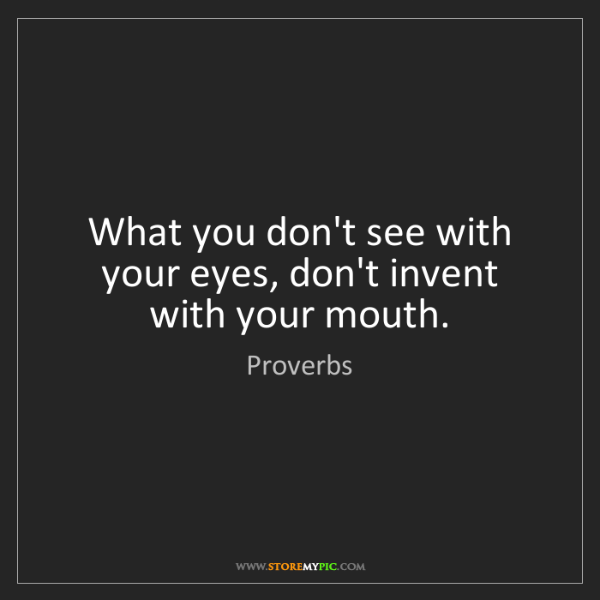 Proverbs: What you don't see with your eyes, don't invent with...