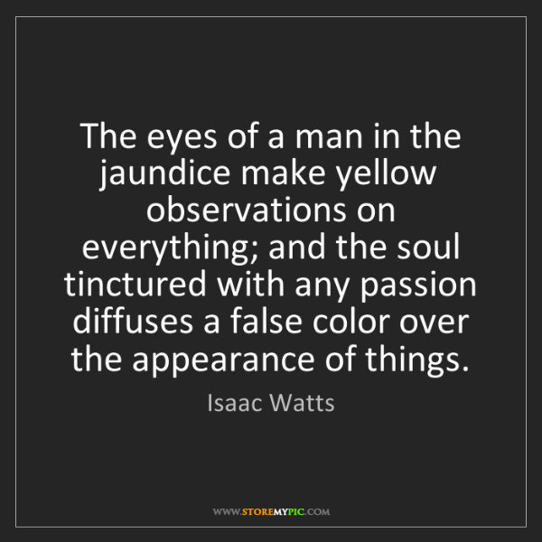 Isaac Watts: The eyes of a man in the jaundice make yellow observations...