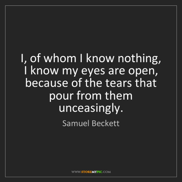 Samuel Beckett: I, of whom I know nothing, I know my eyes are open, because...