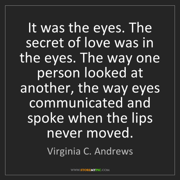 Virginia C. Andrews: It was the eyes. The secret of love was in the eyes....