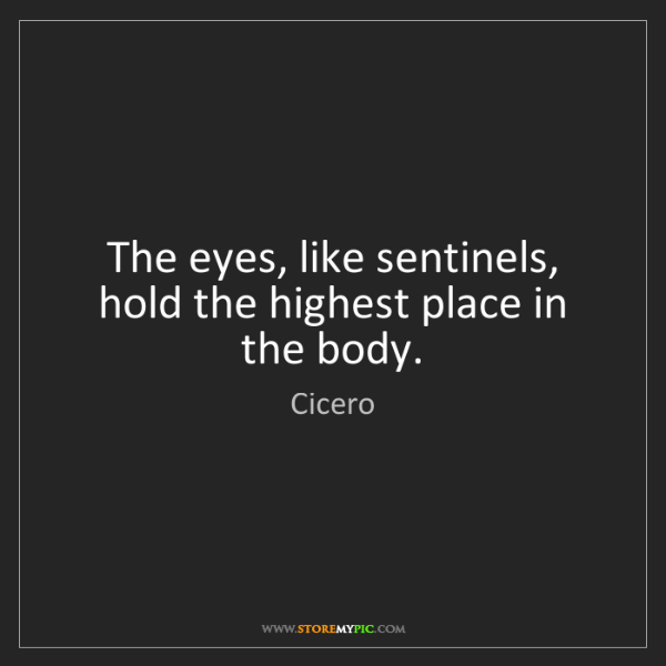 Cicero: The eyes, like sentinels, hold the highest place in the...
