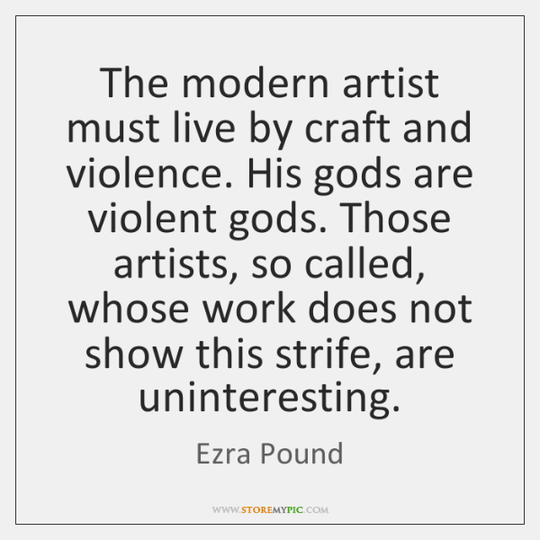 The modern artist must live by craft and violence. His gods are ...