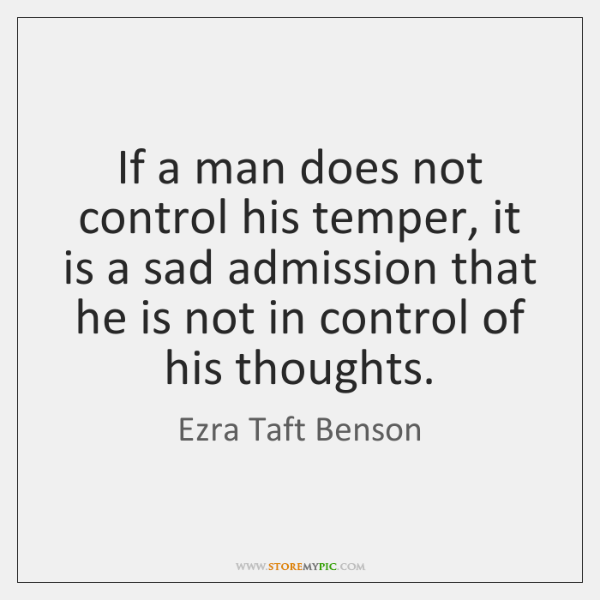 If a man does not control his temper, it is a sad ...
