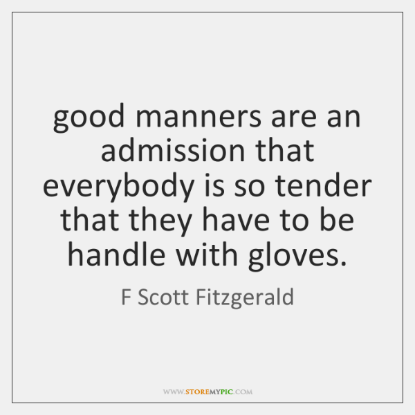 good manners are an admission that everybody is so tender that they ...
