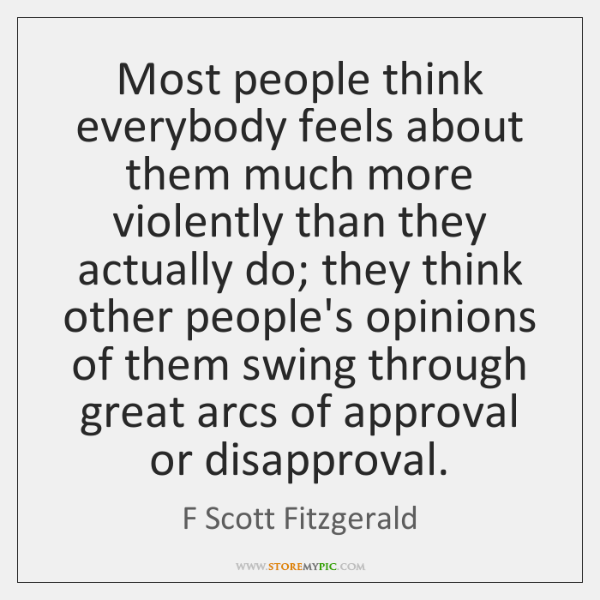 Most people think everybody feels about them much more violently than they ...