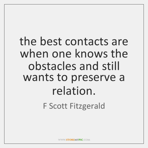 the best contacts are when one knows the obstacles and still wants ...