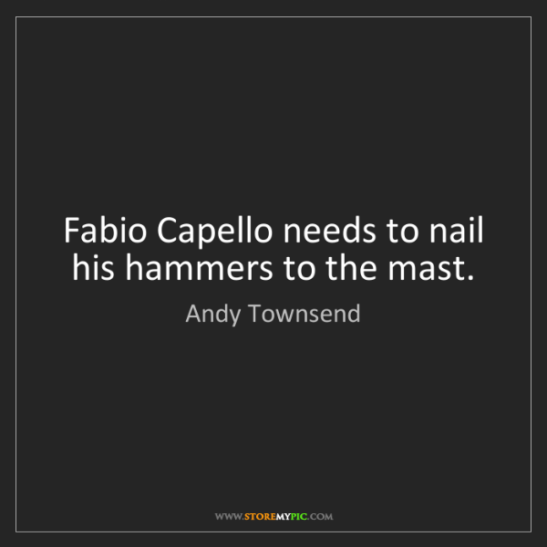 Andy Townsend: Fabio Capello needs to nail his hammers to the mast.