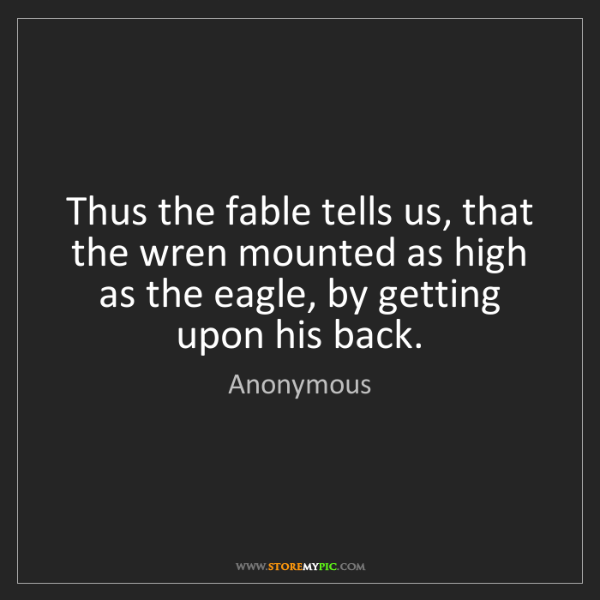 Anonymous: Thus the fable tells us, that the wren mounted as high...