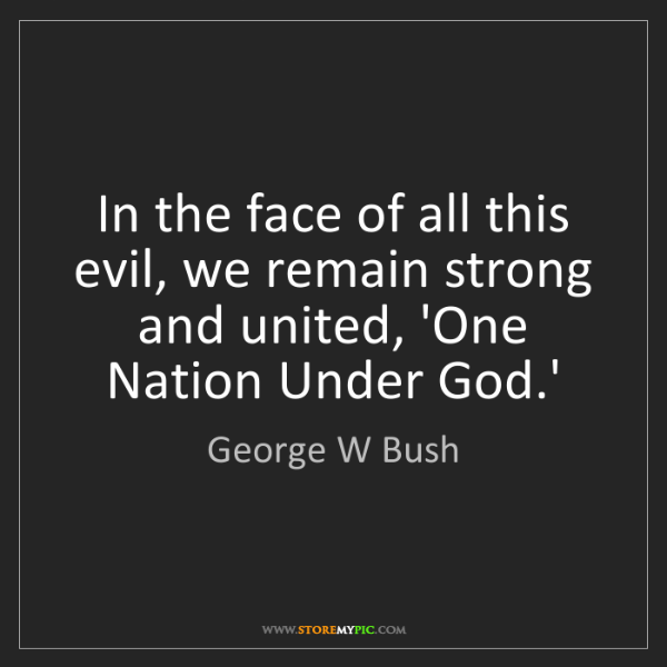George W Bush: In the face of all this evil, we remain strong and united,...