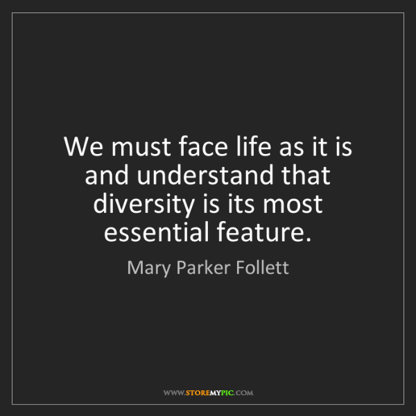 Mary Parker Follett: We must face life as it is and understand that diversity...