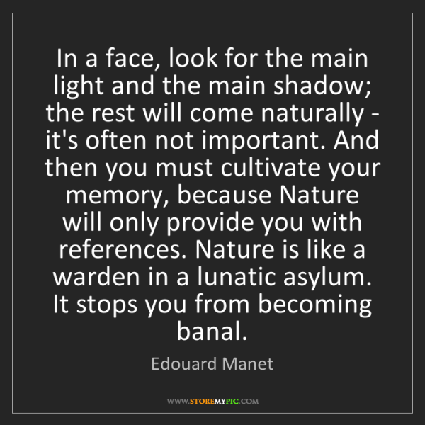 Edouard Manet: In a face, look for the main light and the main shadow;...