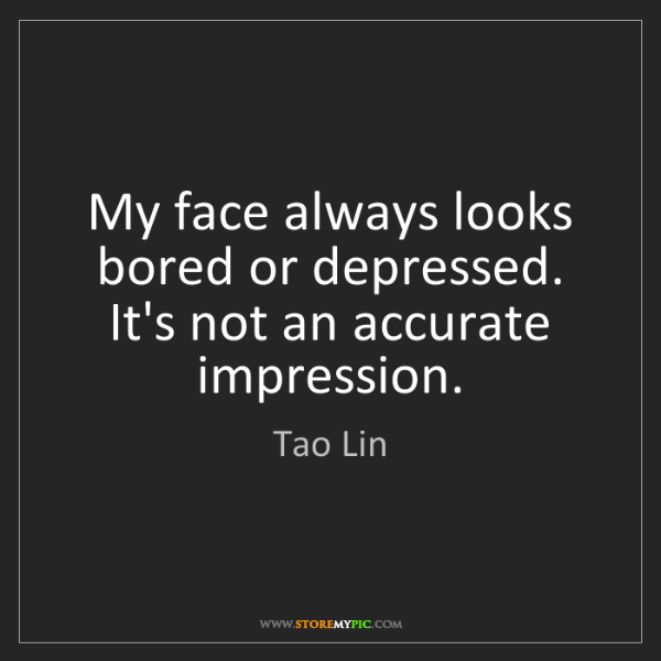 Tao Lin: My face always looks bored or depressed. It's not an...