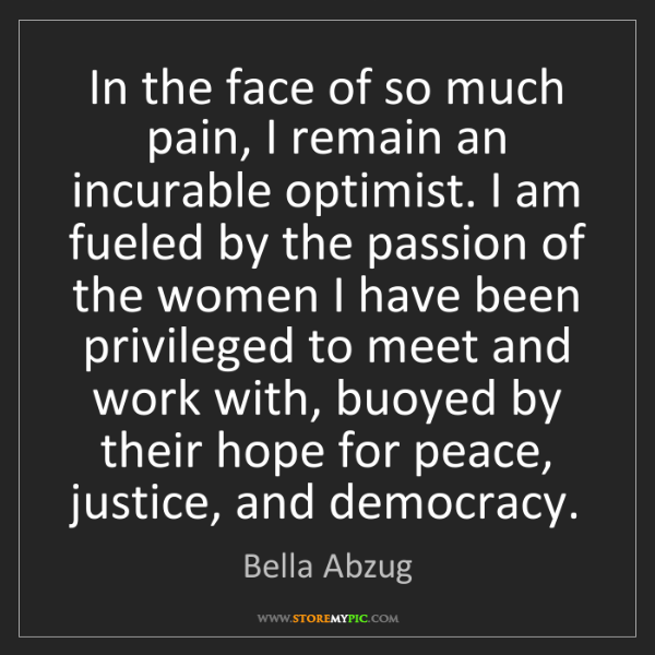 Bella Abzug: In the face of so much pain, I remain an incurable optimist....