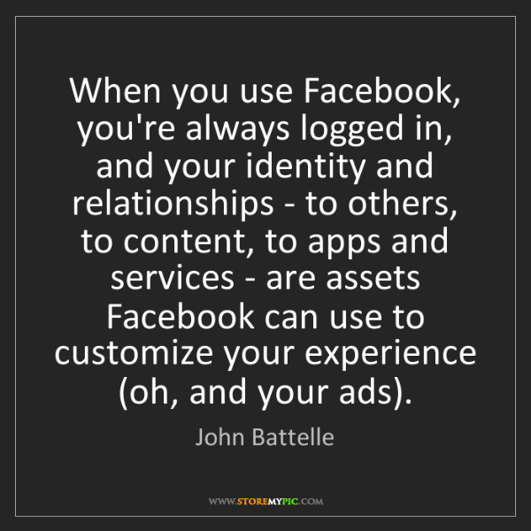 John Battelle: When you use Facebook, you're always logged in, and your...
