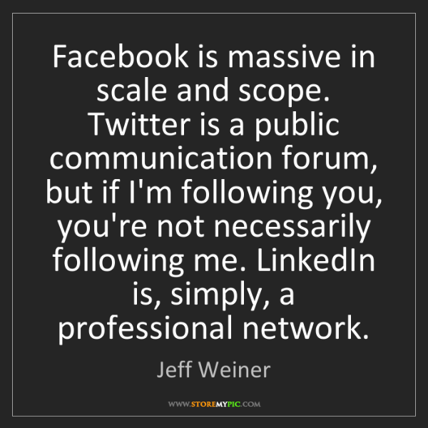 Jeff Weiner: Facebook is massive in scale and scope. Twitter is a...